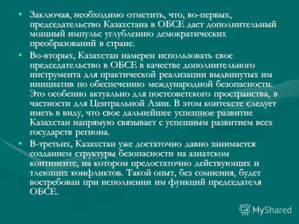 Заключая, необходимо отметить, что, во-первых, председательство Казахстана в ОБСЕ даст дополнительный мощный импульс углублению демократических преобразований в стране.Заключая, необходимо отметить, что, во-первых, председательство Казахстана в ОБСЕ