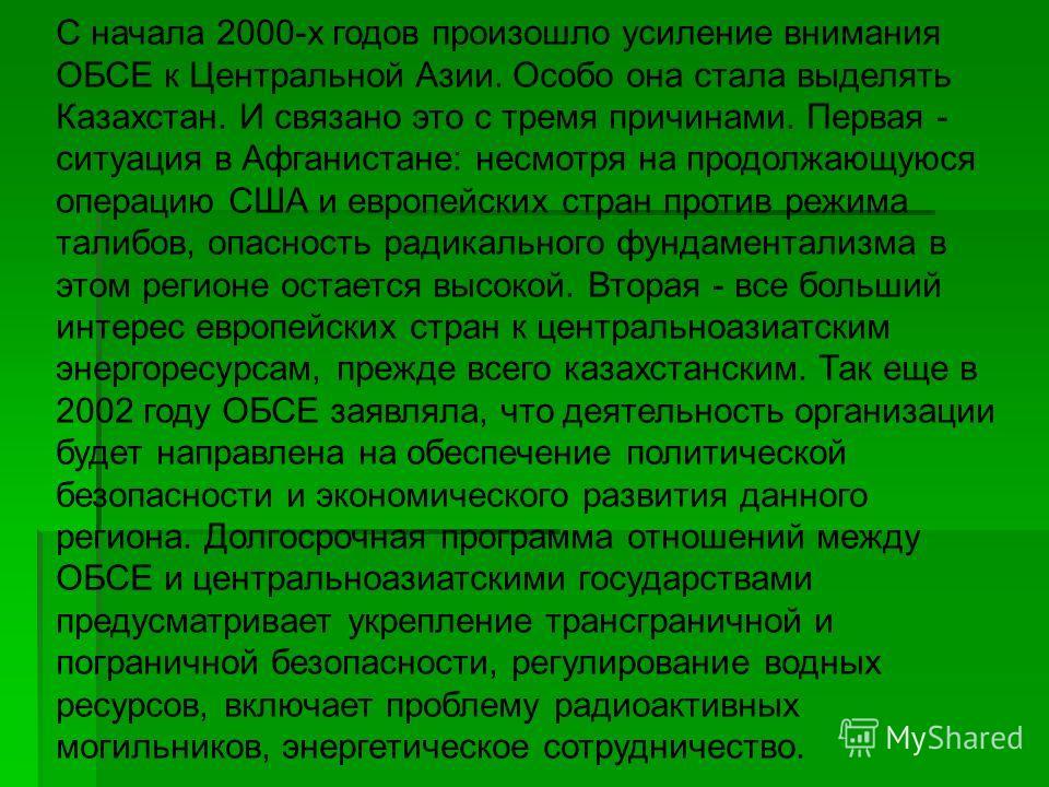 С начала 2000-х годов произошло усиление внимания ОБСЕ к Центральной Азии. Особо она стала выделять Казахстан. И связано это с тремя причинами. Первая - ситуация в Афганистане: несмотря на продолжающуюся операцию США и европейских стран против режима