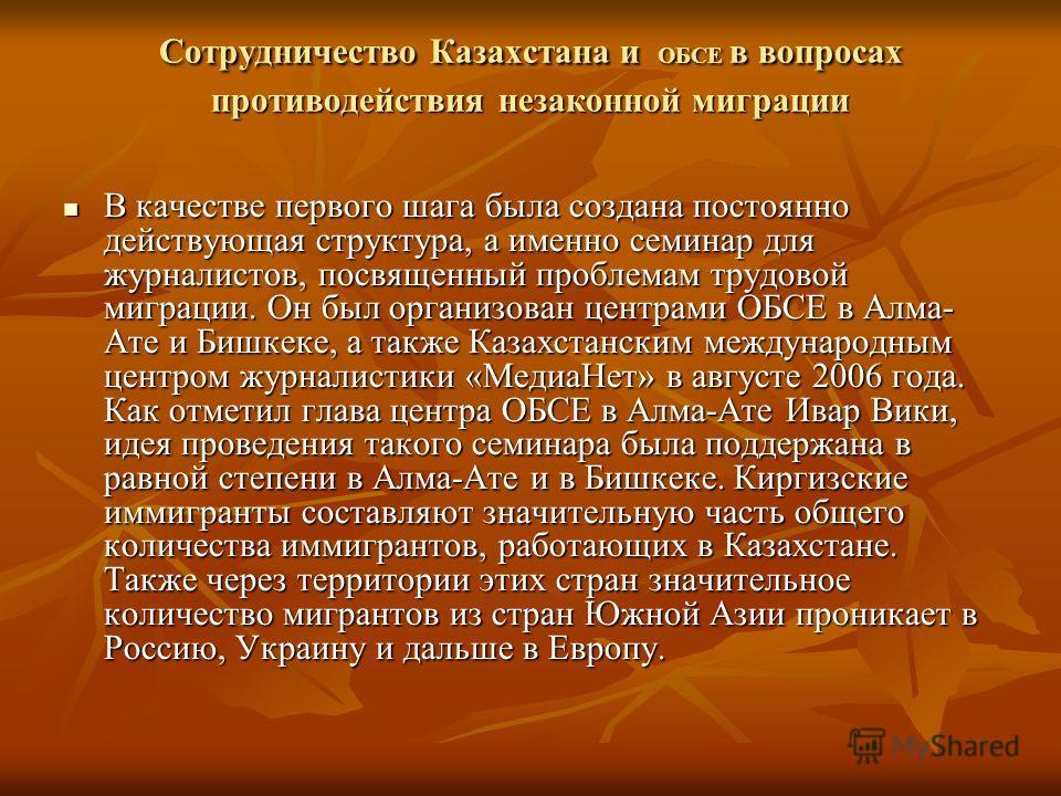 Сотрудничество Казахстана и ОБСЕ в вопросах противодействия незаконной миграции Сотрудничество Казахстана и ОБСЕ в вопросах противодействия незаконной миграции В качестве первого шага была создана постоянно действующая структура, а именно семинар для