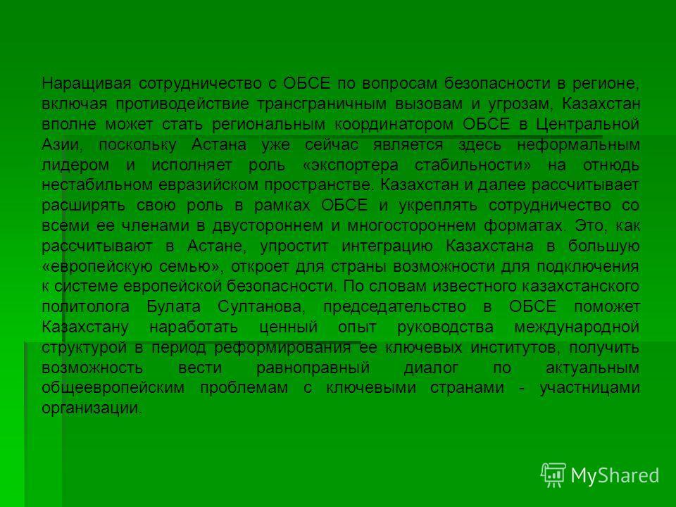 Наращивая сотрудничество с ОБСЕ по вопросам безопасности в регионе, включая противодействие трансграничным вызовам и угрозам, Казахстан вполне может стать региональным координатором ОБСЕ в Центральной Азии, поскольку Астана уже сейчас является здесь