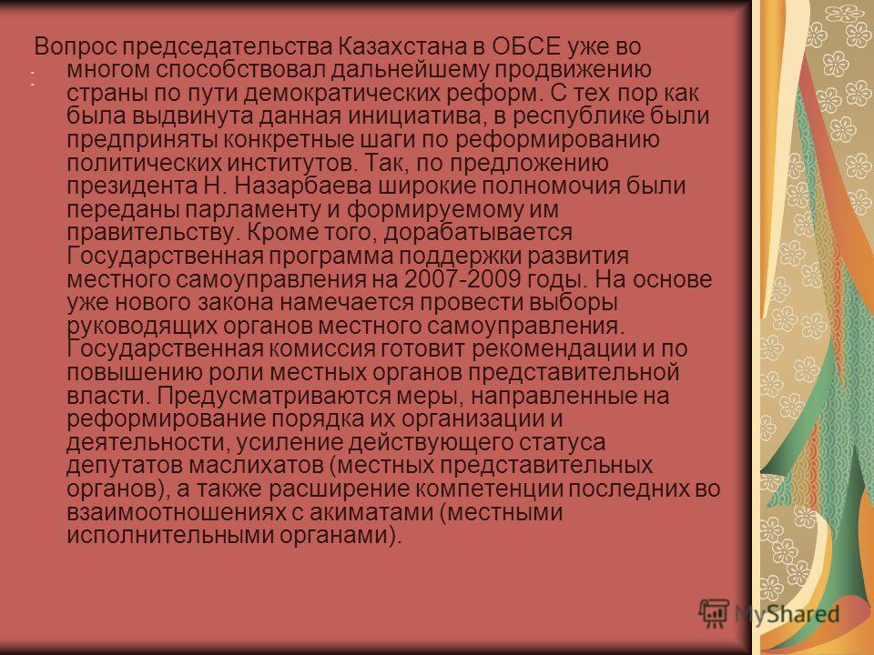 : Вопрос председательства Казахстана в ОБСЕ уже во многом способствовал дальнейшему продвижению страны по пути демократических реформ. С тех пор как была выдвинута данная инициатива, в республике были предприняты конкретные шаги по реформированию пол
