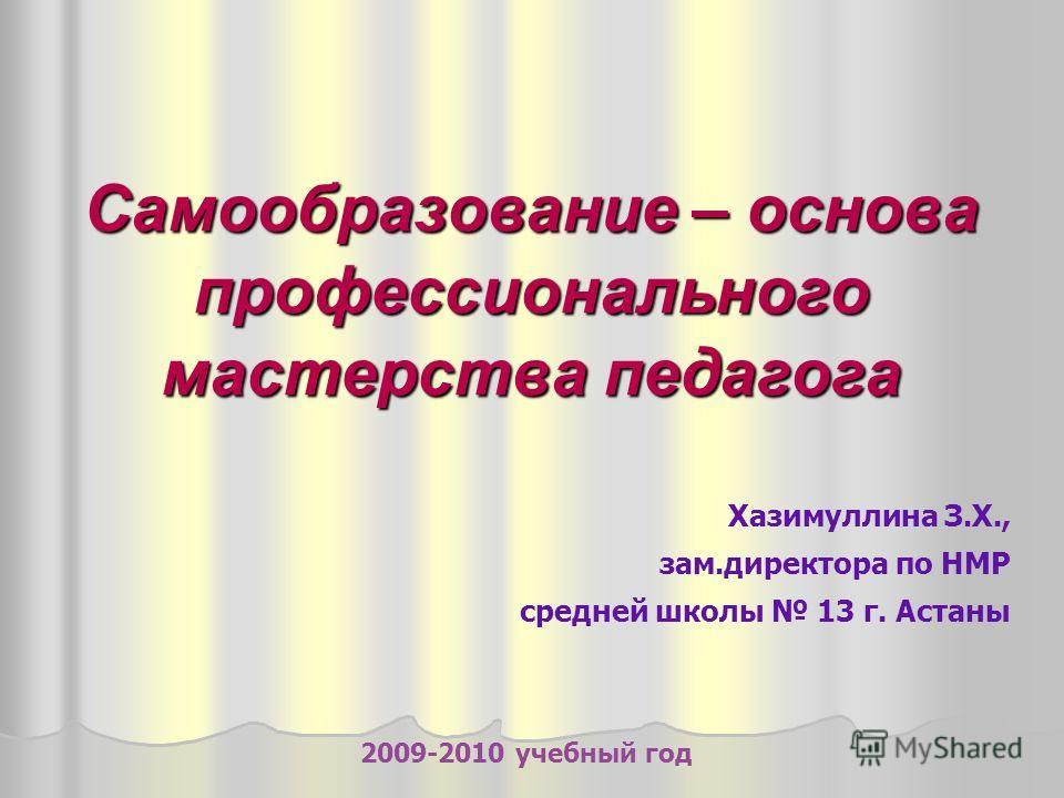 Самообразование – основа профессионального мастерства педагога Хазимуллина З.Х., зам.директора по НМР средней школы 13 г. Астаны 2009-2010 учебный год