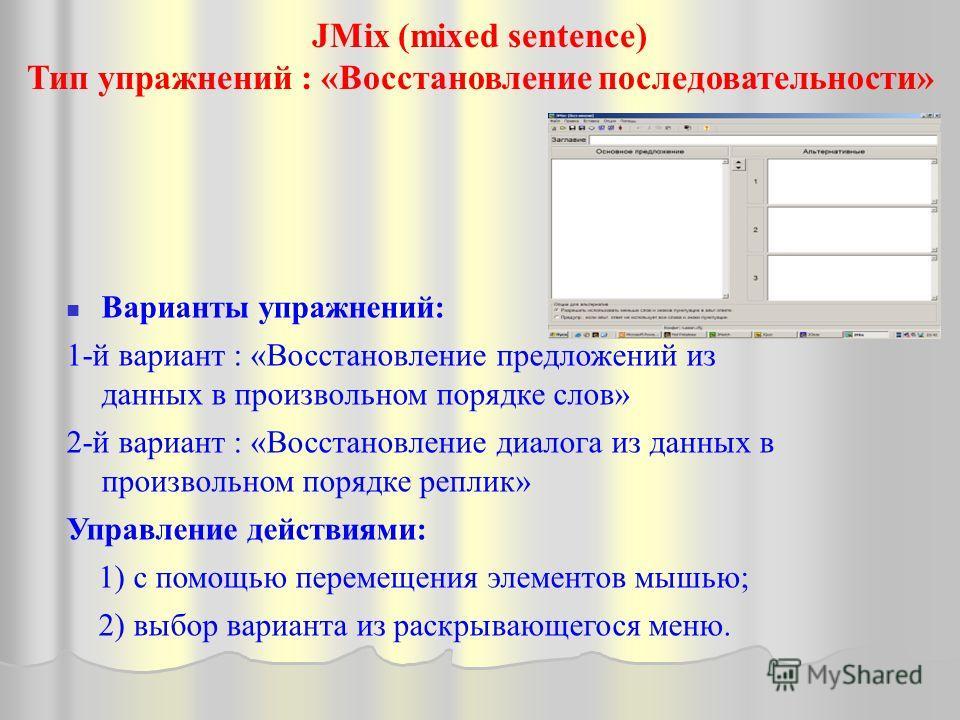 JMix (mixed sentence) Тип упражнений : «Восстановление последовательности» Варианты упражнений: 1-й вариант : «Восстановление предложений из данных в произвольном порядке слов» 2-й вариант : «Восстановление диалога из данных в произвольном порядке ре