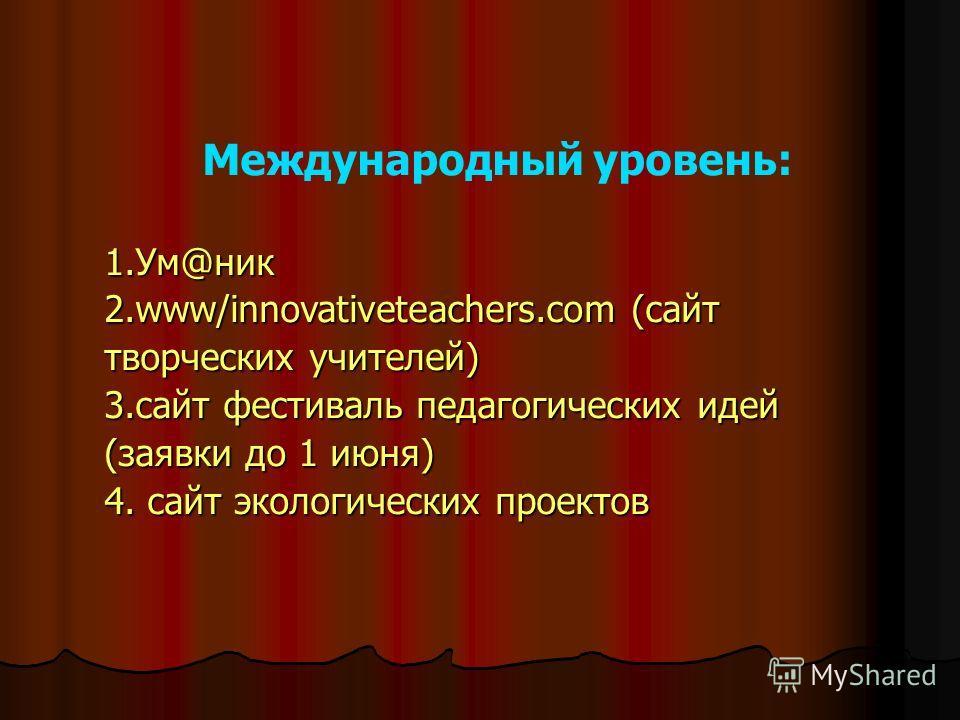 Международный уровень: 1.Ум@ник 2.www/innovativeteachers.com (сайт творческих учителей) 3.сайт фестиваль педагогических идей (заявки до 1 июня) 4. сайт экологических проектов