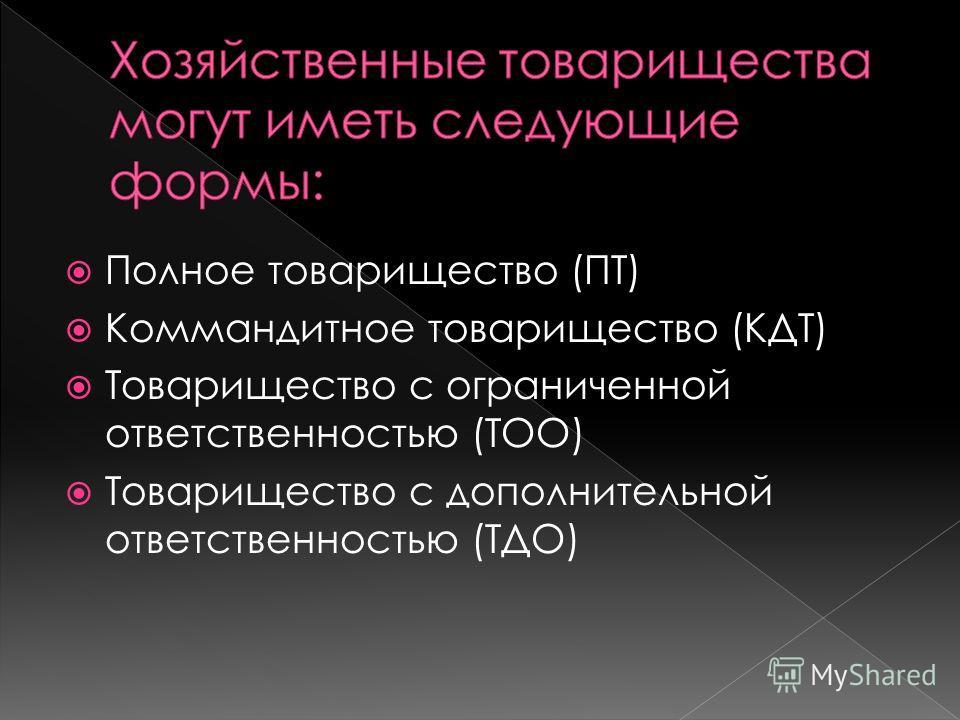 Полное товарищество (ПТ) Коммандитное товарищество (КДТ) Товарищество с ограниченной ответственностью (ТОО) Товарищество с дополнительной ответственностью (ТДО)