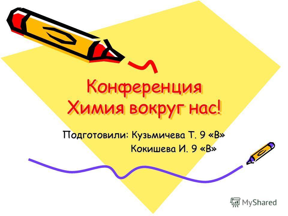 Конференция Химия вокруг нас! Подготовили: Кузьмичева Т. 9 «В» Кокишева И. 9 «В» Кокишева И. 9 «В»