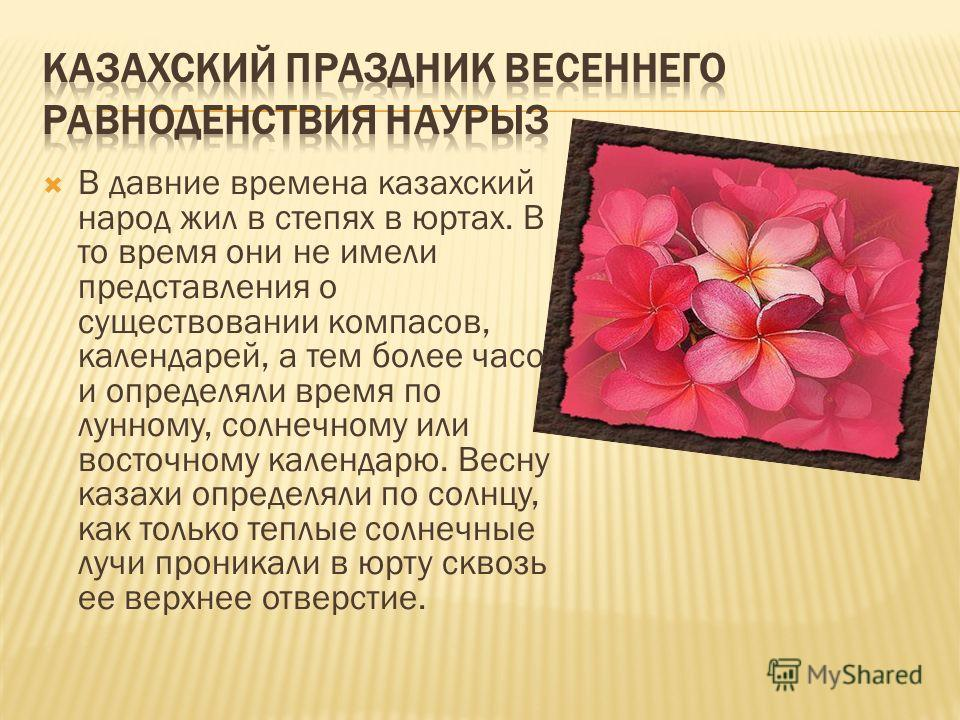 В давние времена казахский народ жил в степях в юртах. В то время они не имели представления о существовании компасов, календарей, а тем более часов и определяли время по лунному, солнечному или восточному календарю. Весну казахи определяли по солнцу