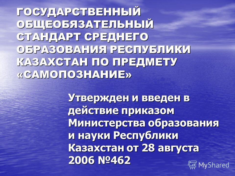 ГОСУДАРСТВЕННЫЙ ОБЩЕОБЯЗАТЕЛЬНЫЙ СТАНДАРТ СРЕДНЕГО ОБРАЗОВАНИЯ РЕСПУБЛИКИ КАЗАХСТАН ПО ПРЕДМЕТУ «САМОПОЗНАНИЕ» Утвержден и введен в действие приказом Министерства образования и науки Республики Казахстан от 28 августа 2006 462