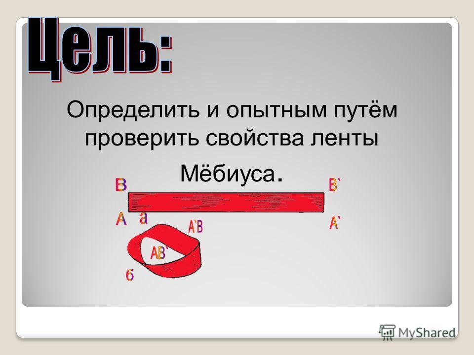 Определить и опытным путём проверить свойства ленты Мёбиуса.