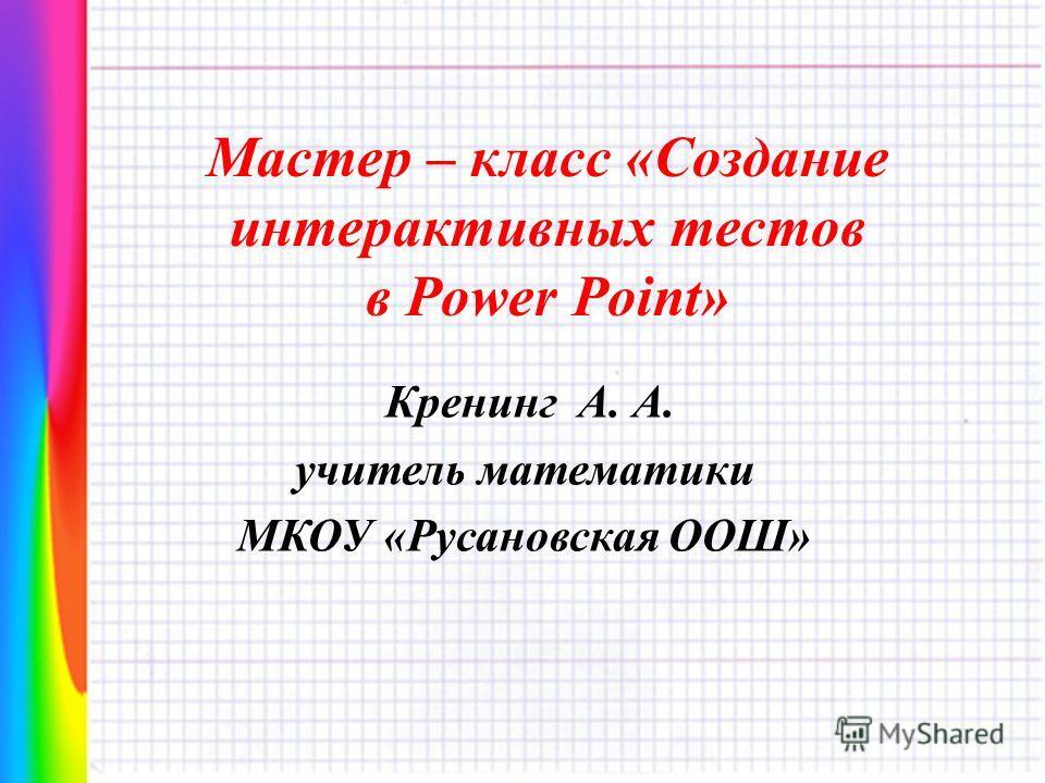 Мастер – класс «Создание интерактивных тестов в Power Point» Кренинг А. А. учитель математики МКОУ «Русановская ООШ»