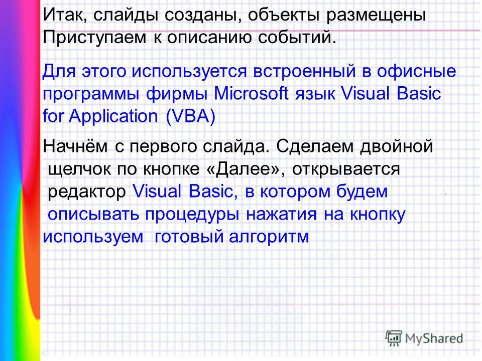Итак, слайды созданы, объекты размещены Приступаем к описанию событий. Для этого используется встроенный в офисные программы фирмы Microsoft язык Visual Basic for Application (VBA) Начнём с первого слайда. Сделаем двойной щелчок по кнопке «Далее», от