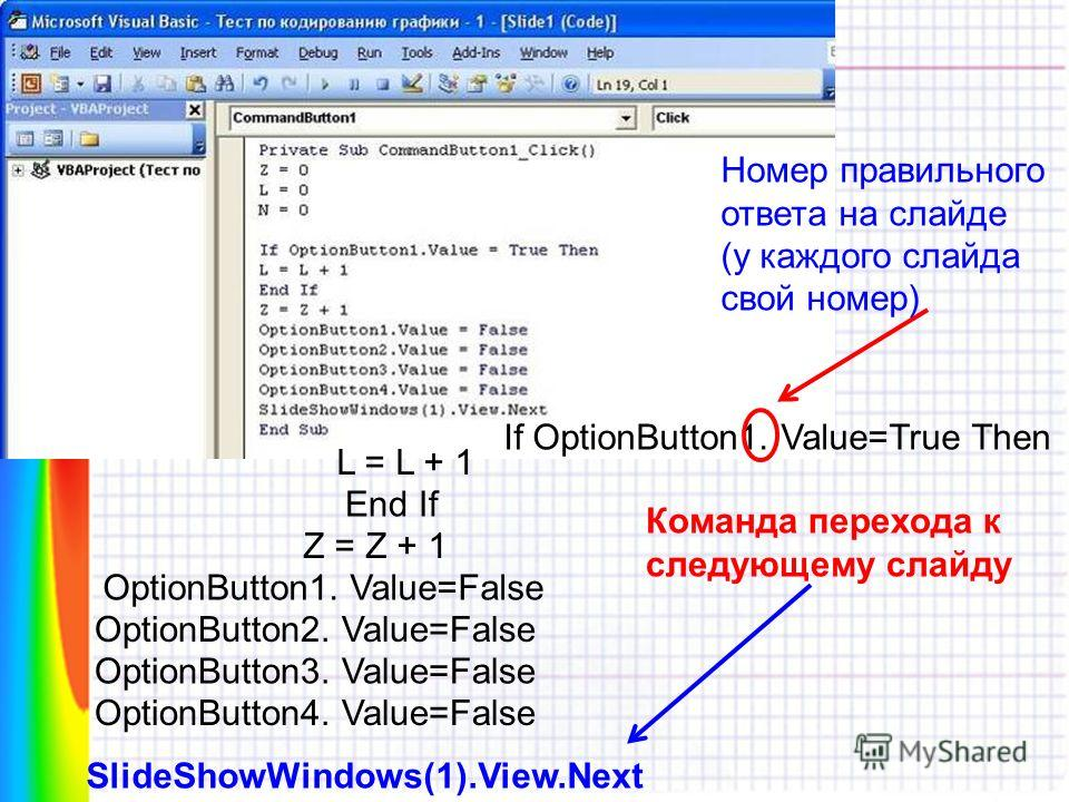 If OptionButton1. Value=True Then Номер правильного ответа на слайде (у каждого слайда свой номер) L = L + 1 End If Z = Z + 1 OptionButton1. Value=False OptionButton2. Value=False OptionButton3. Value=False OptionButton4. Value=False SlideShowWindows