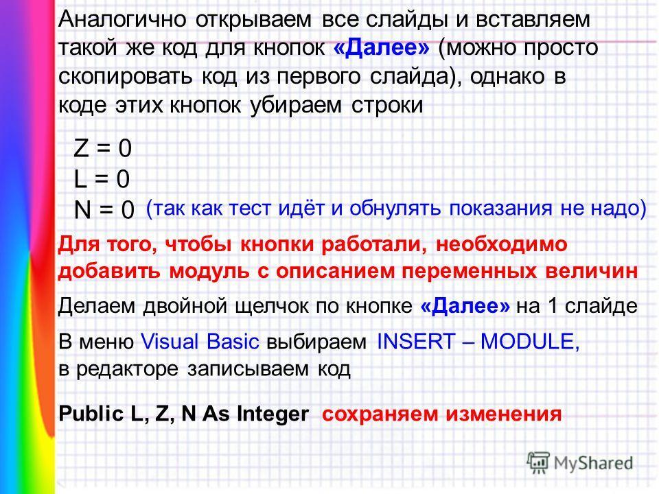Аналогично открываем все слайды и вставляем такой же код для кнопок «Далее» (можно просто скопировать код из первого слайда), однако в коде этих кнопок убираем строки Z = 0 L = 0 N = 0 (так как тест идёт и обнулять показания не надо) Для того, чтобы