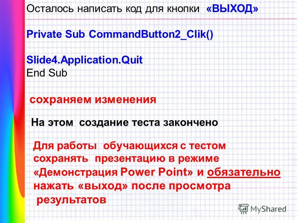 Осталось написать код для кнопки «ВЫХОД» Private Sub CommandButton2_Clik() Slide4.Application.Quit End Sub сохраняем изменения На этом создание теста закончено Для работы обучающихся с тестом сохранять презентацию в режиме «Демонстрация Power Point»