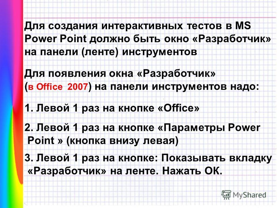 Для создания интерактивных тестов в MS Power Point должно быть окно «Разработчик» на панели (ленте) инструментов Для появления окна «Разработчик» ( в Office 2007 ) на панели инструментов надо: 1. Левой 1 раз на кнопке «Offiсe» 2. Левой 1 раз на кнопк