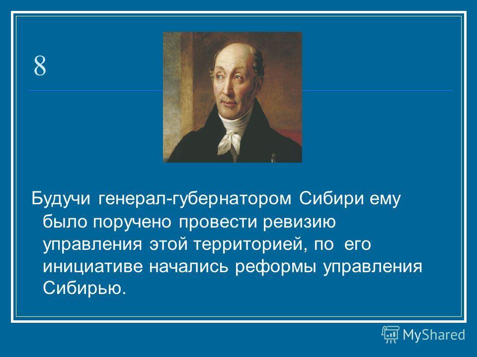 8 Будучи генерал-губернатором Сибири ему было поручено провести ревизию управления этой территорией, по его инициативе начались реформы управления Сибирью.