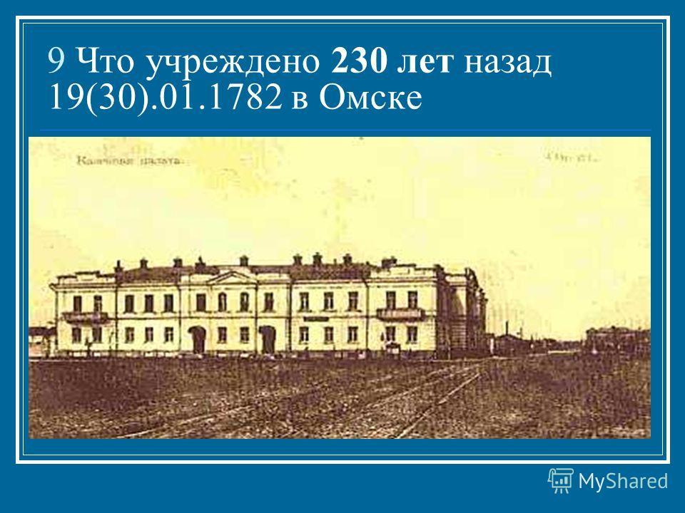 9 Что учреждено 230 лет назад 19(30).01.1782 в Омске