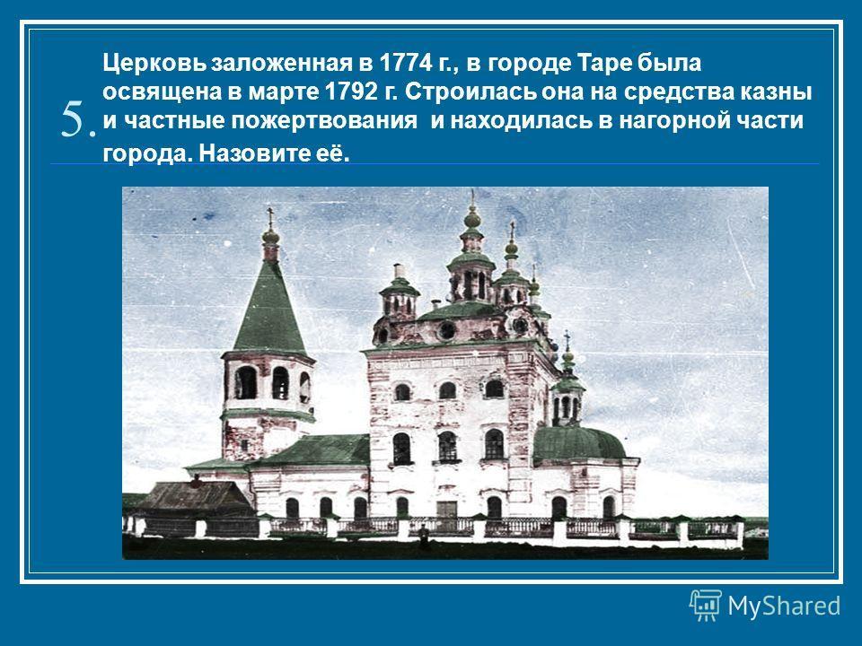 5. Церковь заложенная в 1774 г., в городе Таре была освящена в марте 1792 г. Строилась она на средства казны и частные пожертвования и находилась в нагорной части города. Назовите её.