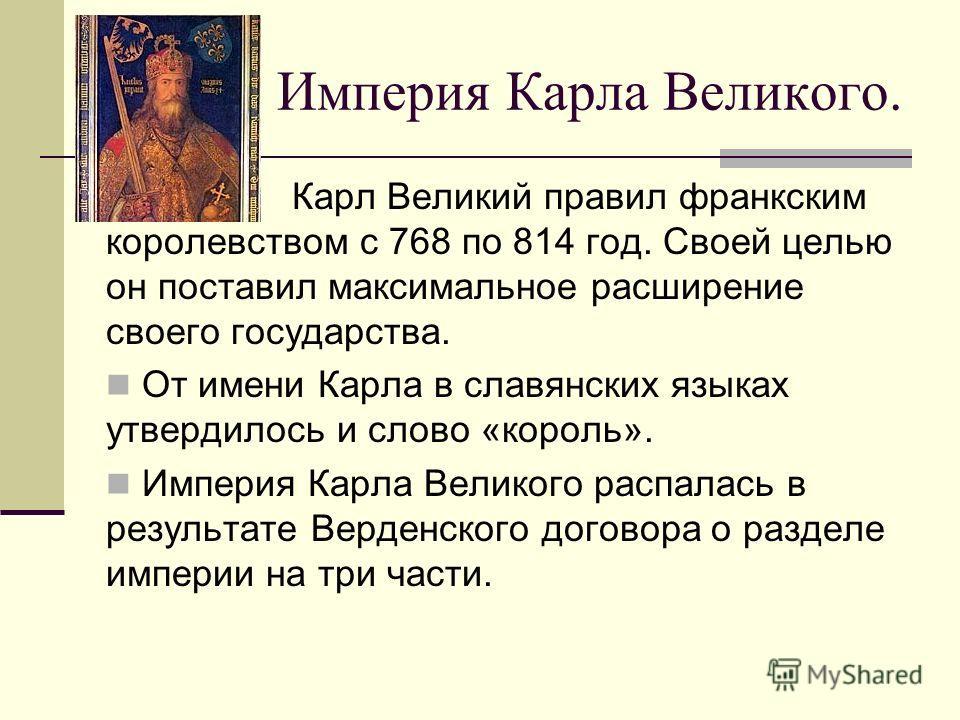 Империя Карла Великого. Карл Великий правил франкским королевством с 768 по 814 год. Своей целью он поставил максимальное расширение своего государства. От имени Карла в славянских языках утвердилось и слово «король». Империя Карла Великого распалась