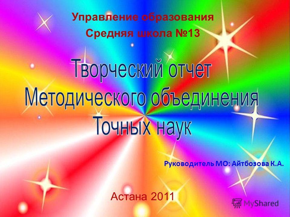 Управление образования Средняя школа 13 Астана 2011 Руководитель МО: Айтбозова К.А.