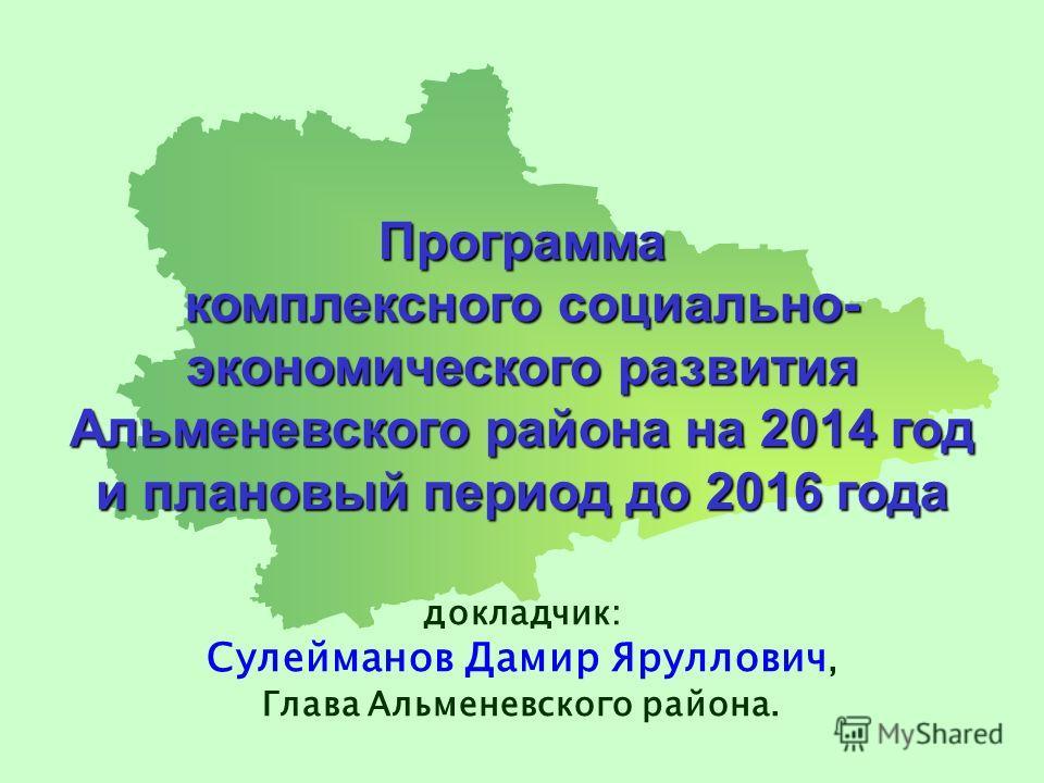 Программа комплексного социально- экономического развития Альменевского района на 2014 год и плановый период до 2016 года докладчик: Сулейманов Дамир Яруллович, Глава Альменевского района.