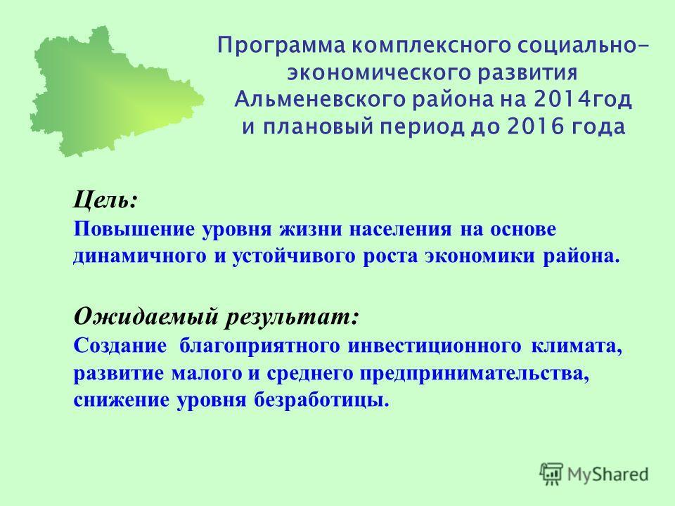 Программа комплексного социально- экономического развития Альменевского района на 2014год и плановый период до 2016 года Цель: Повышение уровня жизни населения на основе динамичного и устойчивого роста экономики района. Ожидаемый результат: Создание
