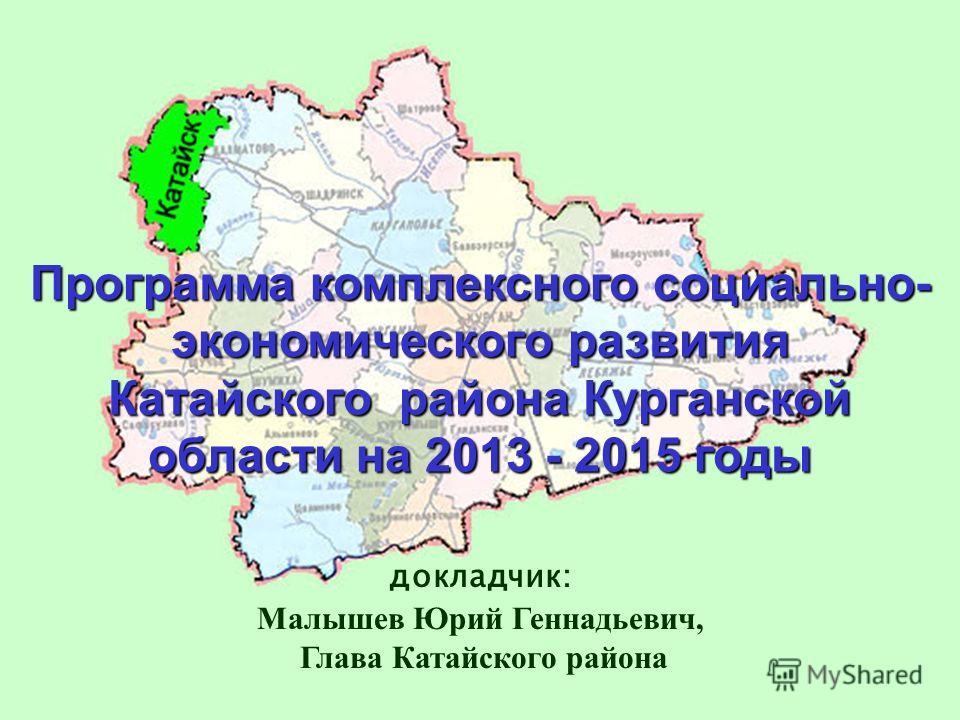 Программа комплексного социально- экономического развития Катайского района Курганской области на 2013 - 2015 годы докладчик: Малышев Юрий Геннадьевич, Глава Катайского района