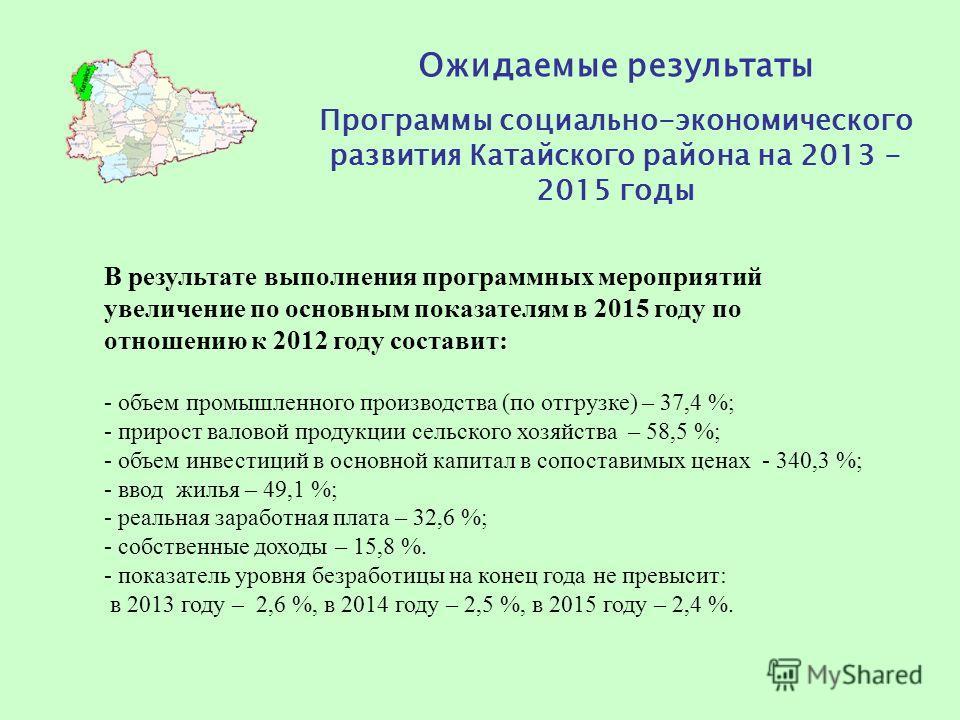 Ожидаемые результаты Программы социально-экономического развития Катайского района на 2013 - 2015 годы В результате выполнения программных мероприятий увеличение по основным показателям в 2015 году по отношению к 2012 году составит: - объем промышлен