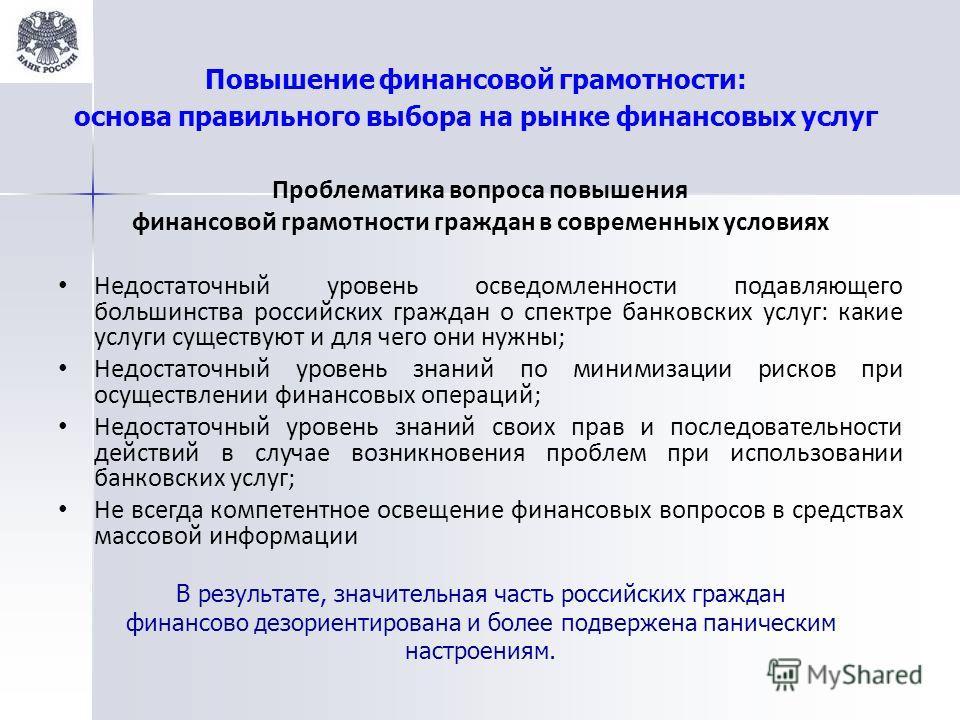 Повышение финансовой грамотности: основа правильного выбора на рынке финансовых услуг Проблематика вопроса повышения финансовой грамотности граждан в современных условиях Недостаточный уровень осведомленности подавляющего большинства российских гражд