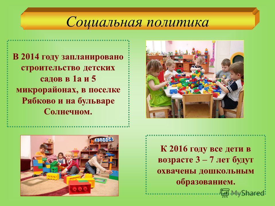 Социальная политика В 2014 году запланировано строительство детских садов в 1а и 5 микрорайонах, в поселке Рябково и на бульваре Солнечном. К 2016 году все дети в возрасте 3 – 7 лет будут охвачены дошкольным образованием.