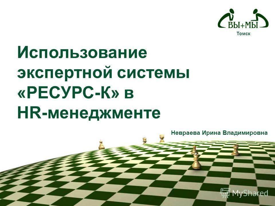 Томск Использование экспертной системы «РЕСУРС-К» в HR-менеджменте Невраева Ирина Владимировна