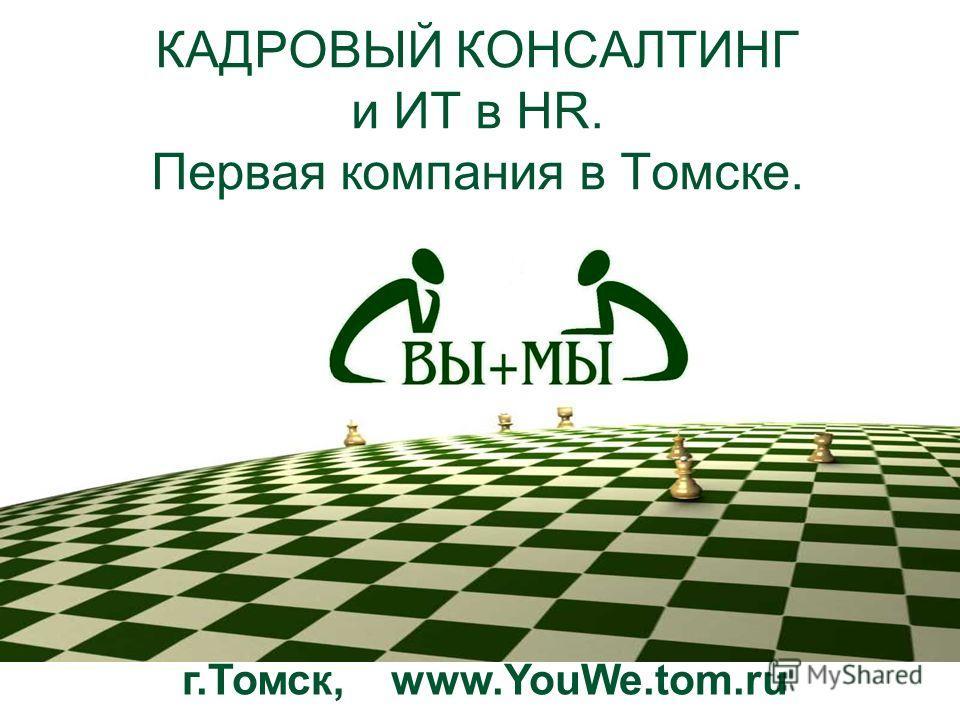 КАДРОВЫЙ КОНСАЛТИНГ и ИТ в HR. Первая компания в Томске. г.Томск, www.YouWe.tom.ru