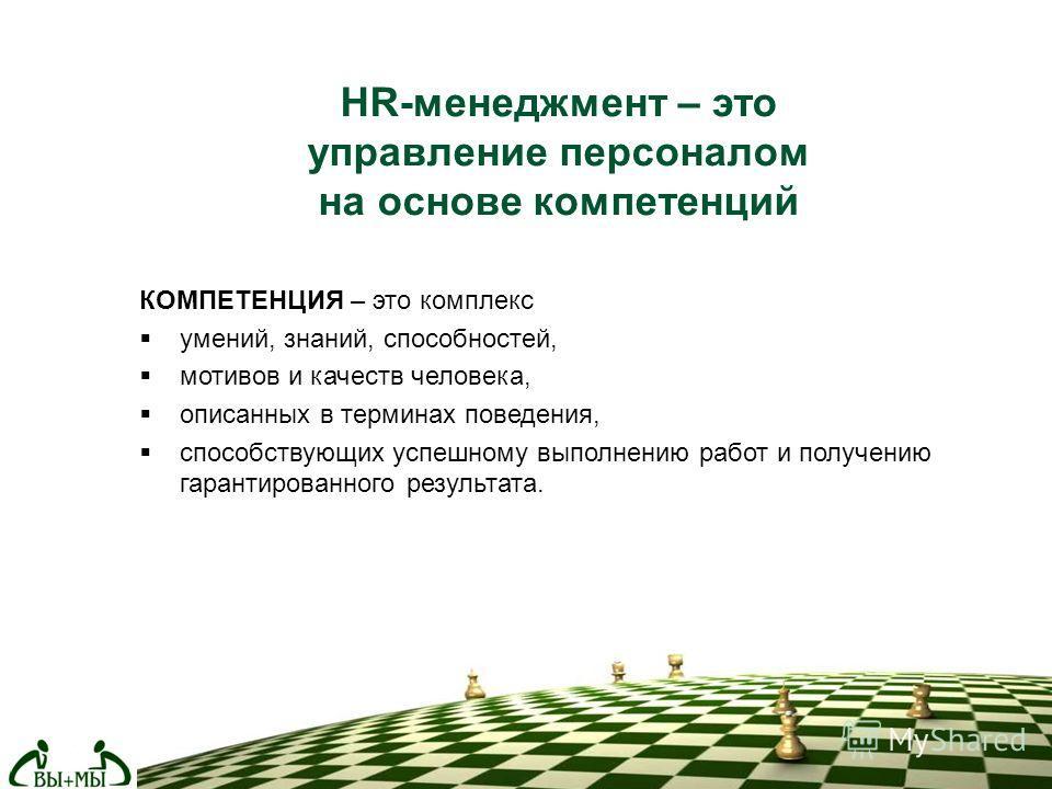 HR-менеджмент – это управление персоналом на основе компетенций КОМПЕТЕНЦИЯ – это комплекс умений, знаний, способностей, мотивов и качеств человека, описанных в терминах поведения, способствующих успешному выполнению работ и получению гарантированног