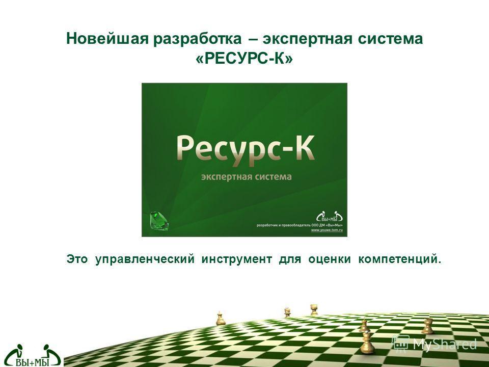 Новейшая разработка – экспертная система «РЕСУРС-К» Это управленческий инструмент для оценки компетенций.