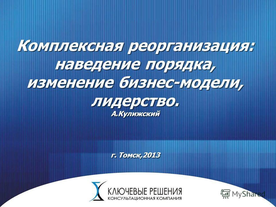 Комплексная реорганизация: наведение порядка, изменение бизнес-модели, лидерство. А.Кулижский г. Томск,2013