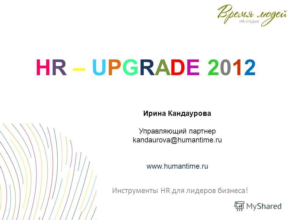 Инструменты HR для лидеров бизнеса! HR – UPGRADE 2012HR – UPGRADE 2012 Ирина Кандаурова Управляющий партнер kandaurova@humantime.ru www.humantime.ru