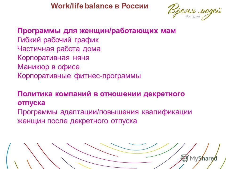 Work/life balance в России Программы для женщин/работающих мам Гибкий рабочий график Частичная работа дома Корпоративная няня Маникюр в офисе Корпоративные фитнес-программы Политика компаний в отношении декретного отпуска Программы адаптации/повышени