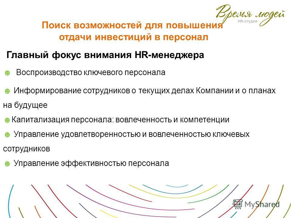 Поиск возможностей для повышения отдачи инвестиций в персонал Воспроизводство ключевого персонала Информирование сотрудников о текущих делах Компании и о планах на будущее Капитализация персонала: вовлеченность и компетенции Управление удовлетворенно