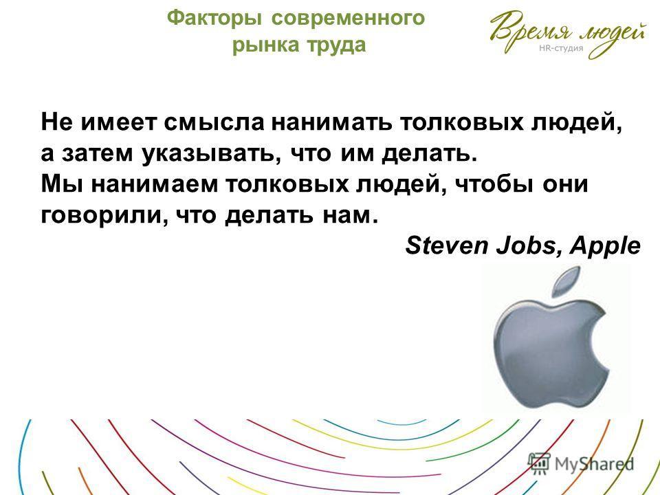 Факторы современного рынка труда Не имеет смысла нанимать толковых людей, а затем указывать, что им делать. Мы нанимаем толковых людей, чтобы они говорили, что делать нам. Steven Jobs, Apple