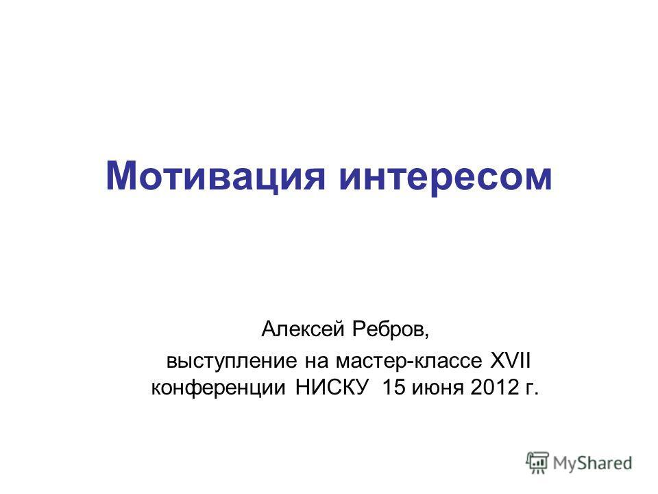 Мотивация интересом Алексей Ребров, выступление на мастер-классе XVII конференции НИСКУ 15 июня 2012 г.