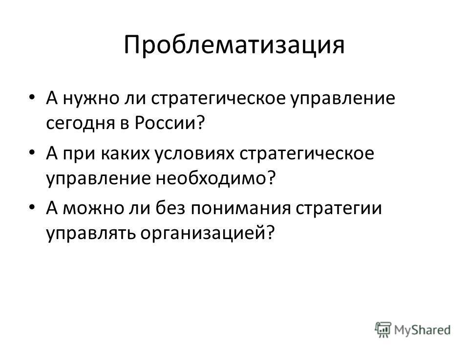 Проблематизация А нужно ли стратегическое управление сегодня в России? А при каких условиях стратегическое управление необходимо? А можно ли без понимания стратегии управлять организацией?
