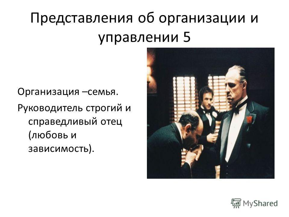 Представления об организации и управлении 5 Организация –семья. Руководитель строгий и справедливый отец (любовь и зависимость).