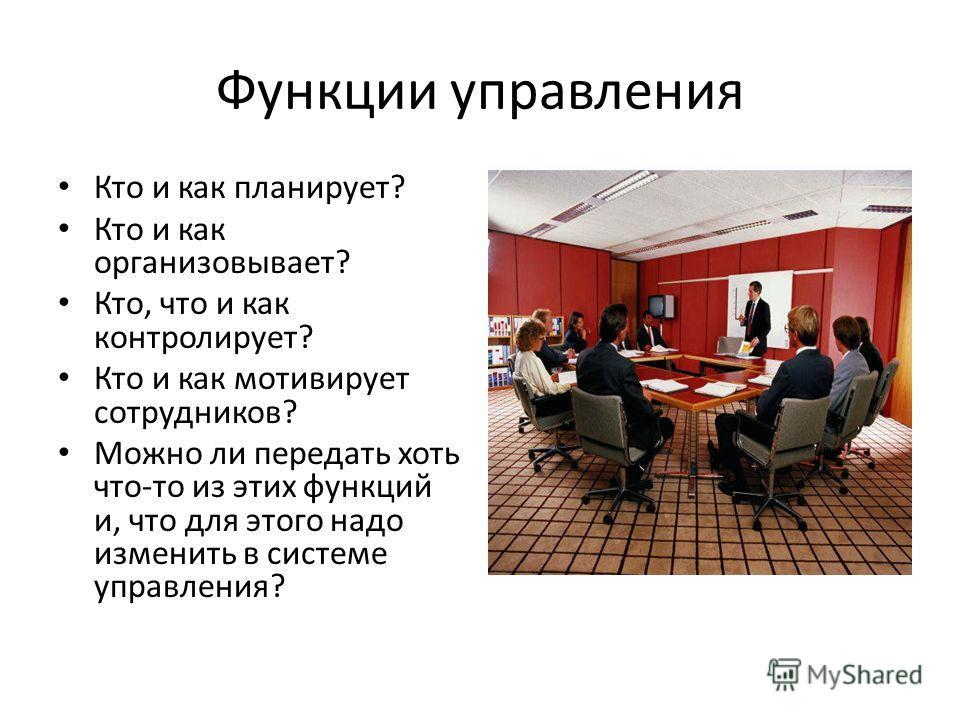 Функции управления Кто и как планирует? Кто и как организовывает? Кто, что и как контролирует? Кто и как мотивирует сотрудников? Можно ли передать хоть что-то из этих функций и, что для этого надо изменить в системе управления?