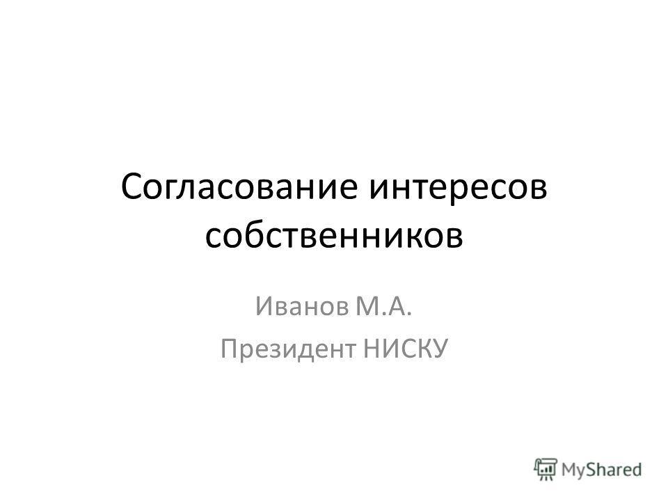 Согласование интересов собственников Иванов М.А. Президент НИСКУ