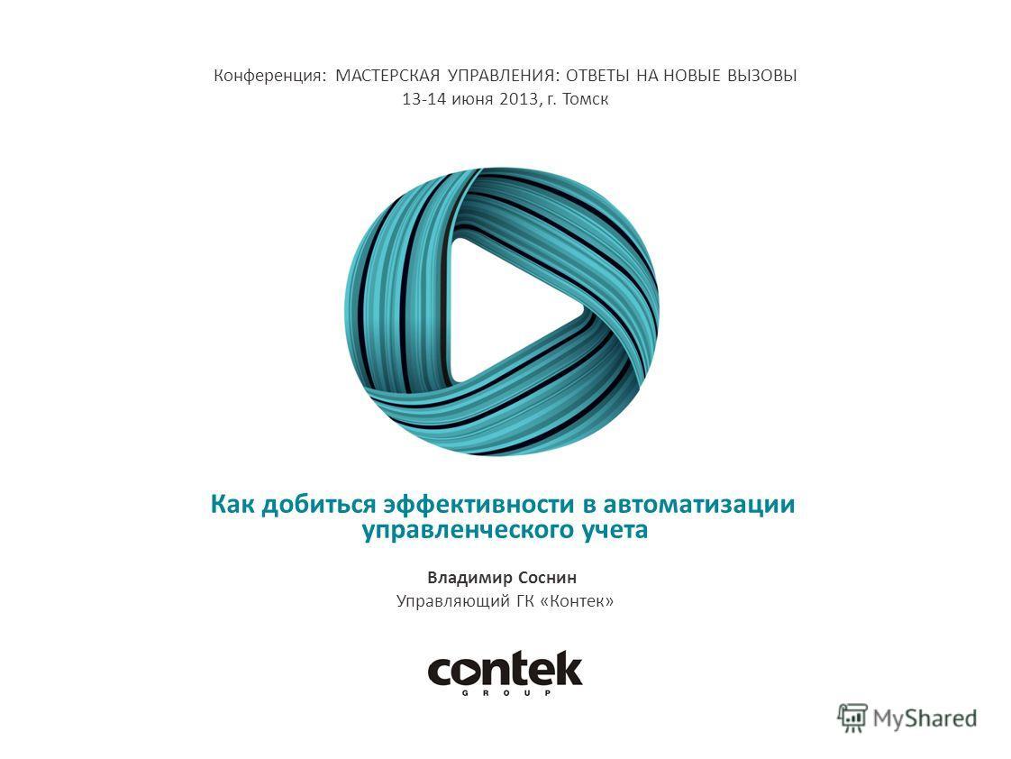 Как добиться эффективности в автоматизации управленческого учета Владимир Соснин Управляющий ГК «Контек» Конференция: МАСТЕРСКАЯ УПРАВЛЕНИЯ: ОТВЕТЫ НА НОВЫЕ ВЫЗОВЫ 13-14 июня 2013, г. Томск