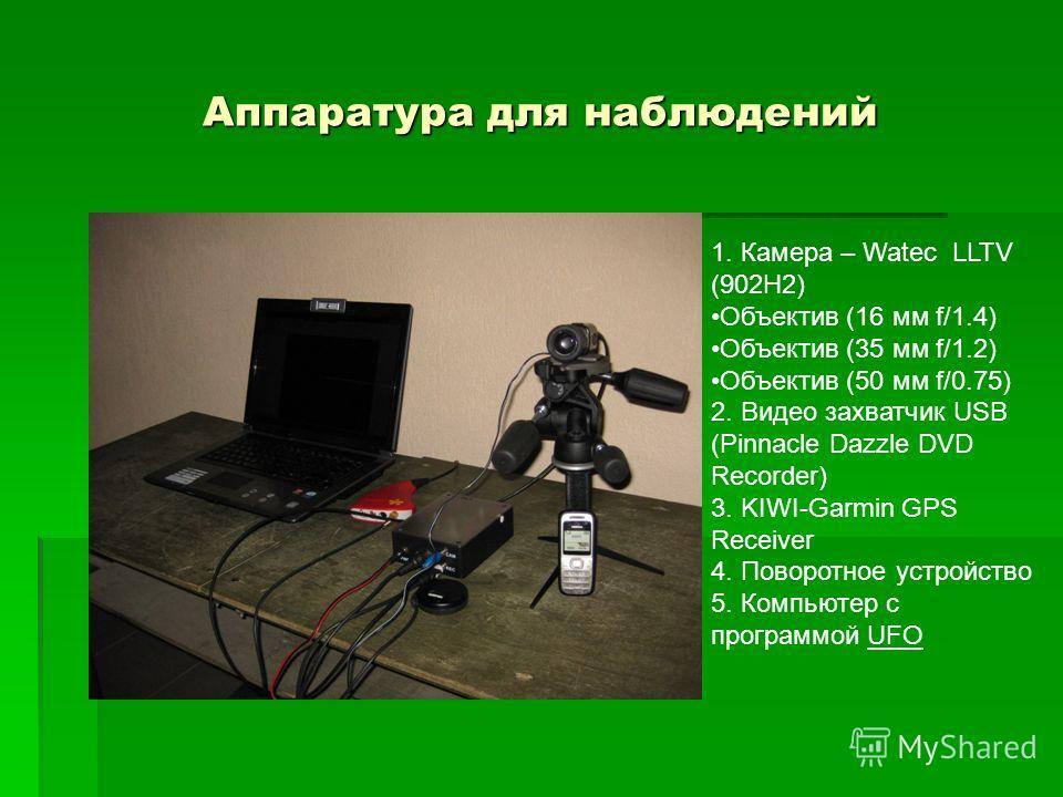 Аппаратура для наблюдений 1. Камера – Watec LLTV (902H2) Объектив (16 мм f/1.4) Объектив (35 мм f/1.2) Объектив (50 мм f/0.75) 2. Видео захватчик USB (Pinnacle Dazzle DVD Recorder) 3. KIWI-Garmin GPS Receiver 4. Поворотное устройство 5. Компьютер с п
