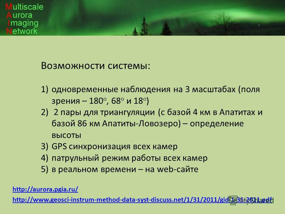 http://aurora.pgia.ru/ http://www.geosci-instrum-method-data-syst-discuss.net/1/31/2011/gid-1-31-2011.pdf Возможности системы: 1)одновременные наблюдения на 3 масштабах (поля зрения – 180 o, 68 o и 18 o ) 2) 2 пары для триангуляции (с базой 4 км в Ап