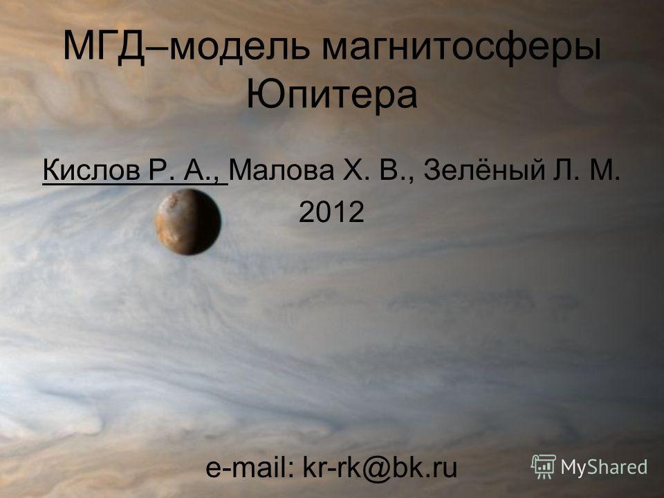 МГД–модель магнитосферы Юпитера Кислов Р. А., Малова Х. В., Зелёный Л. М. 2012 e-mail: kr-rk@bk.ru