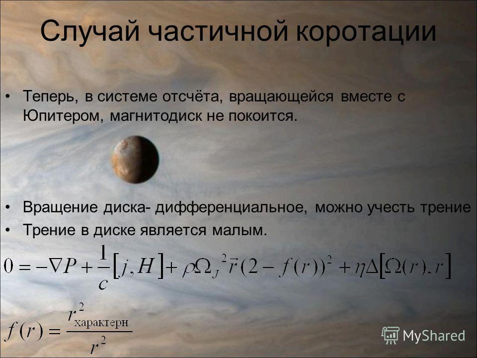 Случай частичной коротации Теперь, в системе отсчёта, вращающейся вместе с Юпитером, магнитодиск не покоится. Вращение диска- дифференциальное, можно учесть трение Трение в диске является малым.