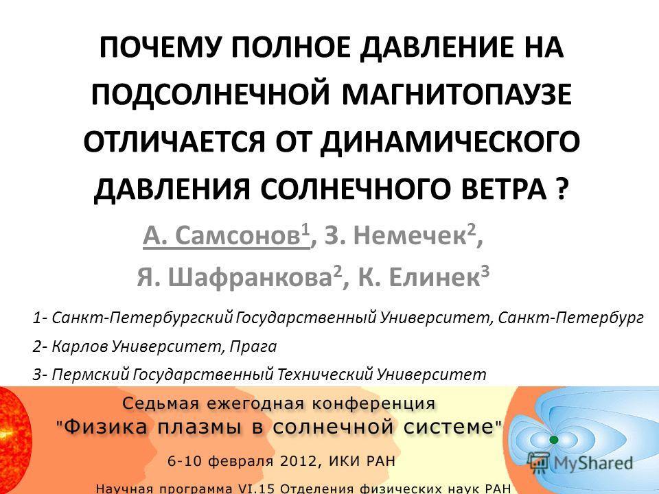 ПОЧЕМУ ПОЛНОЕ ДАВЛЕНИЕ НА ПОДСОЛНЕЧНОЙ МАГНИТОПАУЗЕ ОТЛИЧАЕТСЯ ОТ ДИНАМИЧЕСКОГО ДАВЛЕНИЯ СОЛНЕЧНОГО ВЕТРА ? А. Самсонов 1, З. Немечек 2, Я. Шафранкова 2, К. Елинек 3 1- Санкт-Петербургский Государственный Университет, Санкт-Петербург 2- Карлов Универ